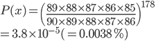 P(x)=\left( \frac{89\times88\times87\times86\times85}{90\times89\times88\times87\times86} \right)^{178}\\=3.8\times10^{-5}(=0.0038%)