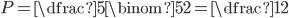 P=\dfrac{5}{\binom{5}{2}}=\dfrac{1}{2}