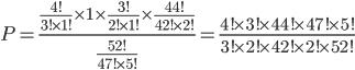 P=\frac{\frac{4!}{3!\times1!}\times1\times\frac{3!}{2!\times1!}\times\frac{44!}{42!\times2!}}{\frac{52!}{47!\times5!}}=\frac{4!\times3!\times44!\times47!\times5!}{3!\times2!\times42!\times2!\times52!}