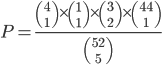 P=\frac{{4\choose 1 }\times{1\choose 1}\times{3 \choose 2}\times{44\choose1}}{52\choose 5}
