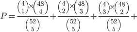 P=\frac{{4\choose 1 }\times{48\choose 4}}{52\choose 5}+\frac{{4\choose 2 }\times{48\choose 3}}{52\choose 5}+\frac{{4\choose 3 }\times{48\choose 2}}{52\choose 5}+
