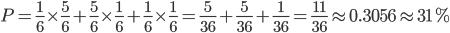 P=\frac{1}{6}\times\frac{5}{6}+\frac{5}{6}\times\frac{1}{6}+\frac{1}{6}\times\frac{1}{6}=\frac{5}{36}+\frac{5}{36}+\frac{1}{36}=\frac{11}{36}\approx 0.3056\approx 31%