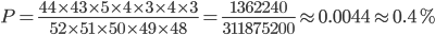 P=\frac{44\times43\times5\times4\times3\times4\times3}{52\times51\times50\times49\times48}=\frac{1362240}{311875200}\approx0.0044\approx0.4%