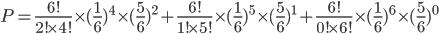 P=\frac{6!}{2!\times4!}\times(\frac{1}{6})^4\times(\frac{5}{6})^{2}+\frac{6!}{1!\times5!}\times(\frac{1}{6})^5\times(\frac{5}{6})^{1}+\frac{6!}{0!\times6!}\times(\frac{1}{6})^6\times(\frac{5}{6})^{0}