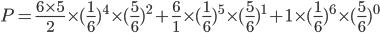 P=\frac{6\times5}{2}\times(\frac{1}{6}})^4\times(\frac{5}{6})^{2}+\frac{6}{1}\times(\frac{1}{6}})^5\times(\frac{5}{6})^{1}+1\times(\frac{1}{6}})^6\times(\frac{5}{6})^{0}