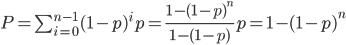 P=\sum_{i=0}^{n-1}(1-p)^ip = \frac{1-(1-p)^n}{1-(1-p)}p = 1-(1-p)^n