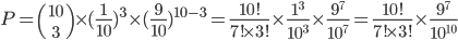 P={10\choose 3}\times(\frac{1}{10})^3\times{(\frac{9}{10})^{10-3}=\frac{10!}{7!\times3!}\times\frac{1^3}{10^3}\times{\frac{9^7}{10^7}=\frac{10!}{7!\times3!}\times\frac{9^7}{10^{10}}