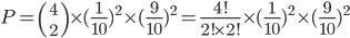 P={4\choose 2}\times(\frac{1}{10})^2\times{(\frac{9}{10})^{2}=\frac{4!}{2!\times2!}\times(\frac{1}{10})^2\times{(\frac{9}{10})^{2}