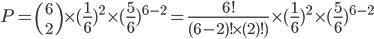 P={6\choose 2}\times(\frac{1}{6}})^2\times(\frac{5}{6})^{6-2}=\frac{6!}{(6-2)!\times(2)!)}\times(\frac{1}{6}})^2\times(\frac{5}{6})^{6-2}