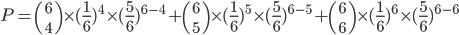 P={6\choose 4}\times(\frac{1}{6})^4\times(\frac{5}{6})^{6-4}+{6\choose 5}\times(\frac{1}{6})^5\times(\frac{5}{6})^{6-5}+{6\choose 6}\times(\frac{1}{6})^6\times(\frac{5}{6})^{6-6}