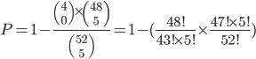 P=1-\frac{{4\choose 0 }\times{48\choose 5}}{52\choose 5}=1-(\frac{48!}{43!\times5!}\times\frac{47!\time5!}{52!})