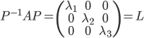 P^{-1}AP=\begin{pmatrix}\lambda_1&0&0\\0&\lambda_2&0\\0&0&\lambda_3\end{pmatrix}=L
