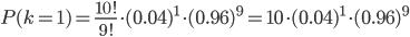 P(k=1)= \frac{10!}{9!} \cdot (0.04)^1 \cdot(0.96)^{9} = 10 \cdot (0.04)^1 \cdot(0.96)^{9}