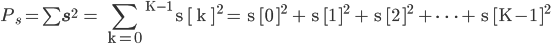 P_s = \sum \bf s^2 \ \rm = \displaystyle  \sum _{k=0} ^{K-1} s [ k ] ^2 = s [0 ]^2 + s [1 ]^2 + s [2 ]^2 + \cdots + s [K-1 ]^2