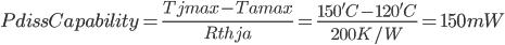 PdissCapability=\frac{Tjmax-Tamax}{Rthja}=\frac{150'C-120'C}{200K/W}=150mW