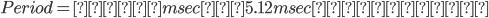 Period = 任意msec(5.12msecにした)
