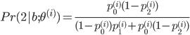 Pr(2|b;\theta^{(i)} ) = \frac{ p_0^{(i)} (1-p_2^{(i)} ) } { (1-p_0^{(i)} )p_1^{(i)} + p_0^{(i)} (1-p_2^{(i)} ) }
