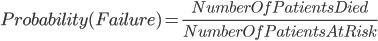 Probability(Failure)=\frac{NumberOfPatientsDied}{NumberOfPatientsAtRisk}<br />