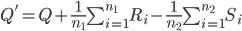 Q'=Q+\frac{1}{n_1}\sum_{i=1}^{n_1}R_i-\frac{1}{n_2}\sum_{i=1}^{n_2}S_i