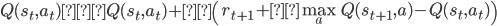 Q(s_t,a_t)←Q(s_{t},a_{t})+α\left( r_{t+1} +γ \max_a Q(s_{t+1},a)-Q(s_t,a_t) \right)