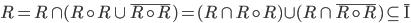 R = R \cap (R \circ R \cup \overline {R \circ R} ) = (R \cap R \circ R) \cup (R \cap \overline {R \circ R} ) \subseteq \overline {\rm I}