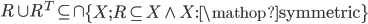 R \cup {R^T} \subseteq  \cap \left\{ {X;R \subseteq X \wedge X:{\mathop{\rm symmetric}\nolimits} } \right\}