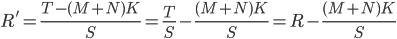 R' = \frac{T-(M+N)K}{S} = \frac{T}{S}-\frac{(M+N)K}{S}=R-\frac{(M+N)K}{S}