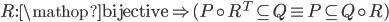 R:{\mathop{\rm bijective}\nolimits}  \Rightarrow (P \circ {R^T} \subseteq Q \equiv P \subseteq Q \circ R)
