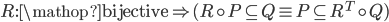 R:{\mathop{\rm bijective}\nolimits}  \Rightarrow (R \circ P \subseteq Q \equiv P \subseteq {R^T} \circ Q)