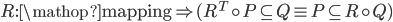 R:{\mathop{\rm mapping}\nolimits}  \Rightarrow ({R^T} \circ P \subseteq Q \equiv P \subseteq R \circ Q)