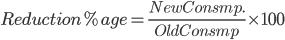 Reduction %age = \frac{New Consmp.}{Old Consmp}\times100