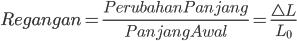 Regangan=\frac{Perubahan Panjang}{Panjang Awal}=\frac{\bigtriangleup L}{L_{0}}