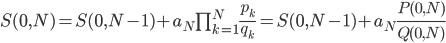 S(0, N) = S(0, N-1) + {a_N \prod_{k=1}^N \frac{p_k}{q_k}} = S(0, N-1) + a_N \frac{P(0, N)}{Q(0, N)}