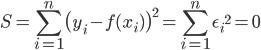 S={\displaystyle \sum_{i=1}^{n}\bigl(y_i- f(x_i)\bigr)^2}={\displaystyle \sum_{i=1}^{n}{\epsilon_i}^2}=0