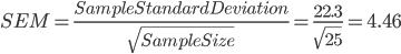 SEM =    \frac{Sample Standard Deviation}{{\sqrt{SampleSize}}} = \frac{22.3}{\sqrt{25}} = 4.46