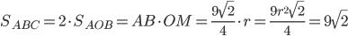 S_{{ABC}}=2 \cdot S_{{AOB}}=AB\cdot OM=\frac{9\sqrt2}{4}\cdot r=\frac{9r^2\sqrt2}{4}=9\sqrt2