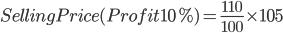 Selling Price (Profit 10%) =\frac{110}{100}\times 105