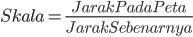 Skala = frac{Jarak Pada Peta}{Jarak Sebenarnya}