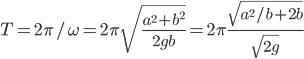 T = 2\pi/\omega = 2\pi\sqrt{\displaystyle\frac{a^2 + b^2}{2gb}} = 2\pi\displaystyle\frac{\sqrt{a^2/b + 2b}}{\sqrt{2g}}