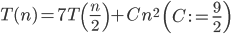 T(n) = 7T\left(\frac{n}{2}\right) + Cn^2\,\,\,\,\left(C\,:=\frac{9}{2}\right)