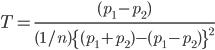 T=\frac{(p_1-p_2)}{(1/n)\{(p_1+p_2)-(p_1-p_2)\}^2}