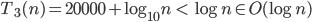 T_3(n)=20000+\log_{10}n \ \lt \ \log n \in O(\log n)
