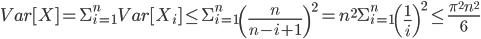 Var[X]=\Sigma_{i=1}^{n}Var[X_i]\leq\Sigma_{i=1}^{n}\left(\frac{n}{n-i+1}\right)^2= n^2\Sigma_{i=1}^{n}\left(\frac{1}{i}\right)^2\leq\frac{\pi^{2}n^{2}}{6}