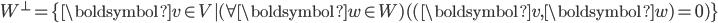W^\perp = \{ \boldsymbol{v} \in V | (\forall \boldsymbol{w} \in W)( (\boldsymbol{v}, \boldsymbol{w}) = 0 )\}