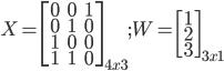 X = begin{bmatrix}0&0&1&1&01&0&01&1&0end{bmatrix}_{4x3} ; W = begin{bmatrix}123end{bmatrix}_{3x1}