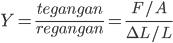 Y = \frac {tegangan}{regangan}=\frac{F/A}{\De L/L}