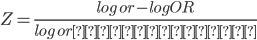 Z = \frac{ log\ or - logOR}{ log\ or の標準誤差}