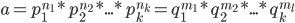 a = p_1^{n_1} * p_2^{n_2} * ... * p_k^{n_k} = q_1^{m_1} * q_2^{m_2} * ... * q_k^{m_l}