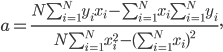 a =\frac{N \sum_{i=1}^{N} y_i x_i - \sum_{i=1}^{N} x_i \sum_{i=1}^{N} y_i} {N \sum_{i=1}^{N} x_i^2 - (\sum_{i=1}^{N} x_i)^2},