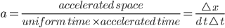 a=\frac{accelerated \; space }{uniform \;time\: \times accelerated \:time }=\frac{\triangle\:x}{d\:t\:\triangle\;t}